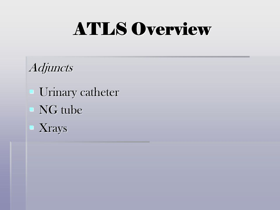ATLS Overview Adjuncts  Urinary catheter  NG tube  Xrays