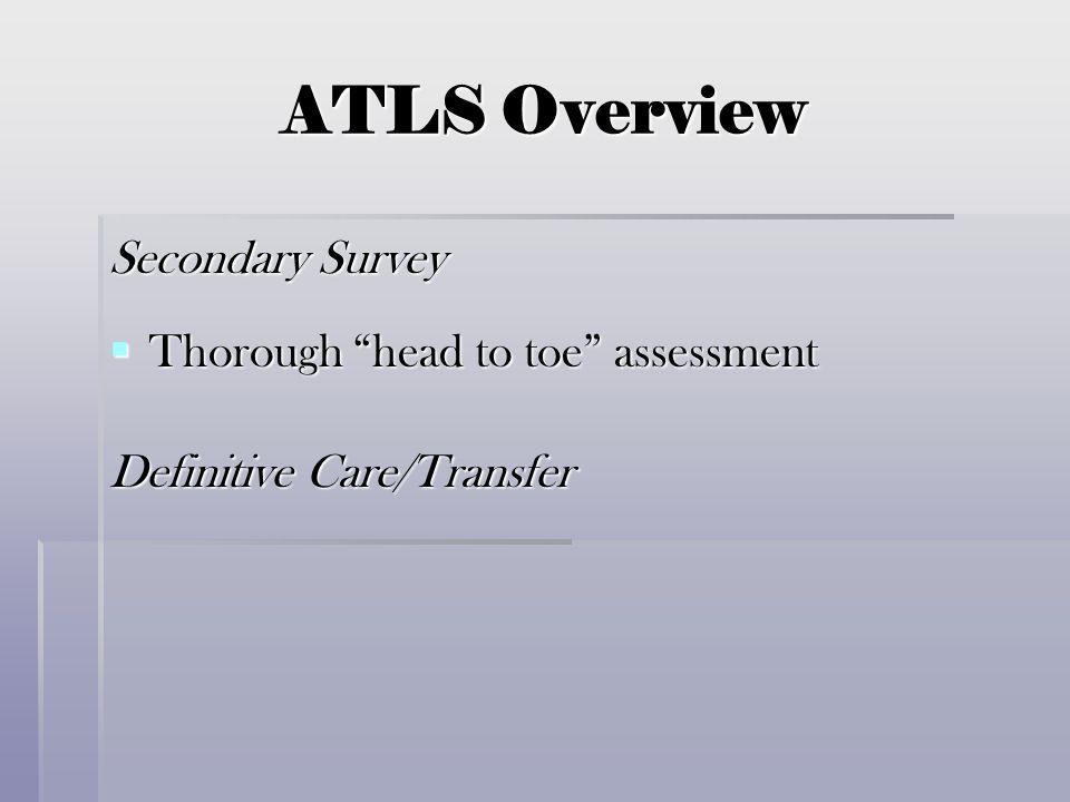 "ATLS Overview Secondary Survey  Thorough ""head to toe"" assessment Definitive Care/Transfer"