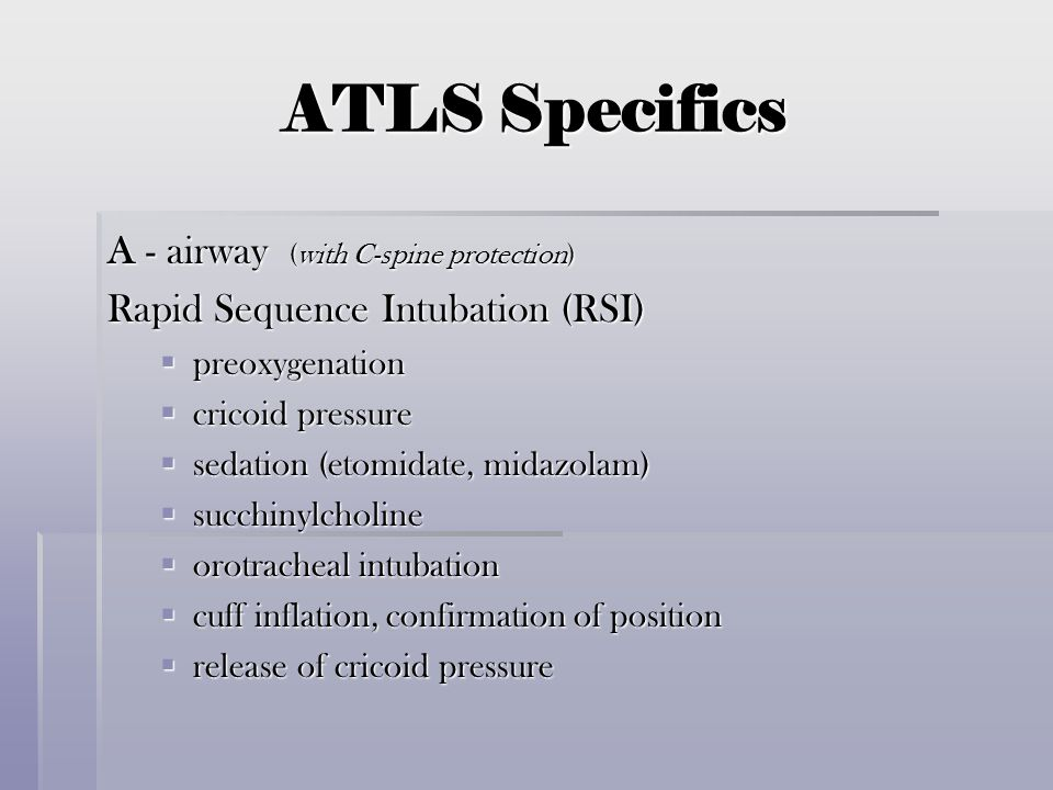 ATLS Specifics A - airway (with C-spine protection) Rapid Sequence Intubation (RSI)  preoxygenation  cricoid pressure  sedation (etomidate, midazol