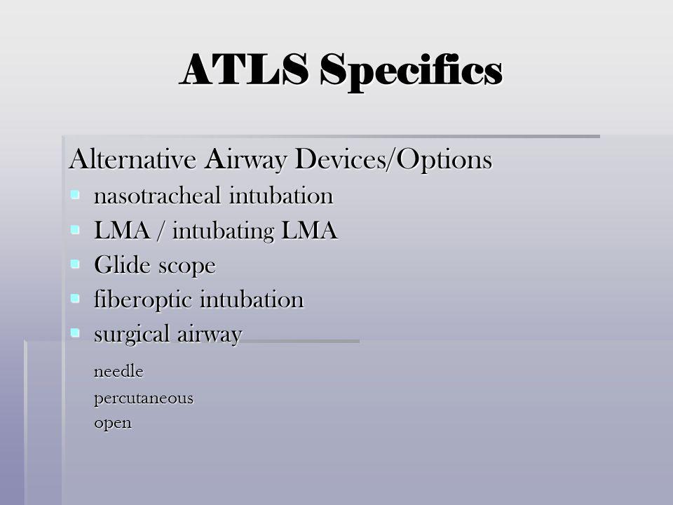 ATLS Specifics Alternative Airway Devices/Options  nasotracheal intubation  LMA / intubating LMA  Glide scope  fiberoptic intubation  surgical ai