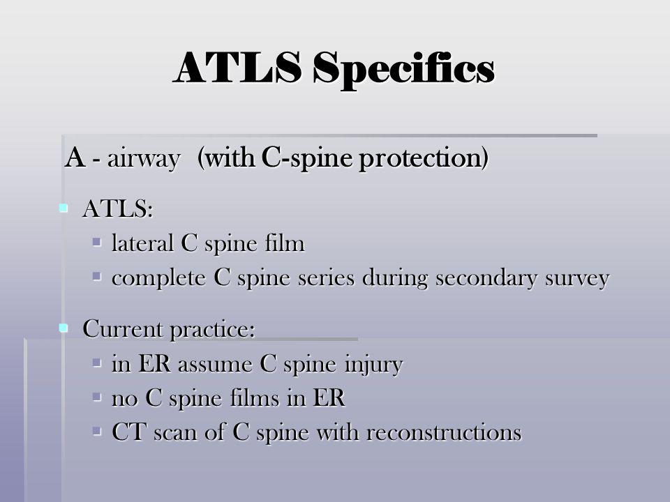 ATLS Specifics A - airway (with C-spine protection) A - airway (with C-spine protection)  ATLS:  lateral C spine film  complete C spine series duri