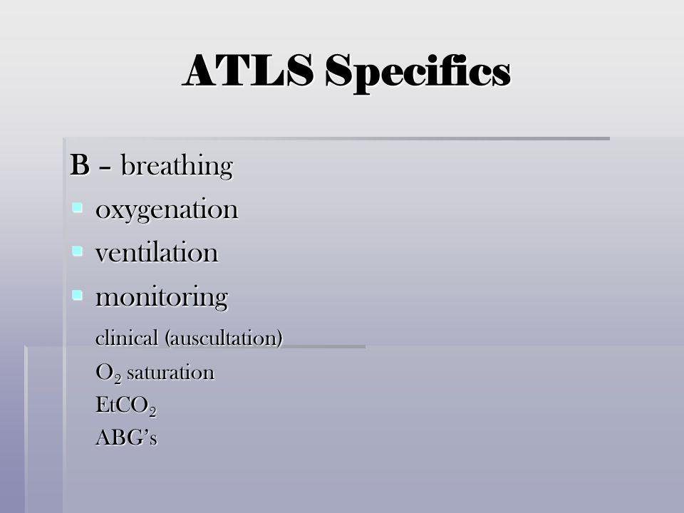 ATLS Specifics B – breathing  oxygenation  ventilation  monitoring clinical (auscultation) O 2 saturation EtCO 2 ABG's