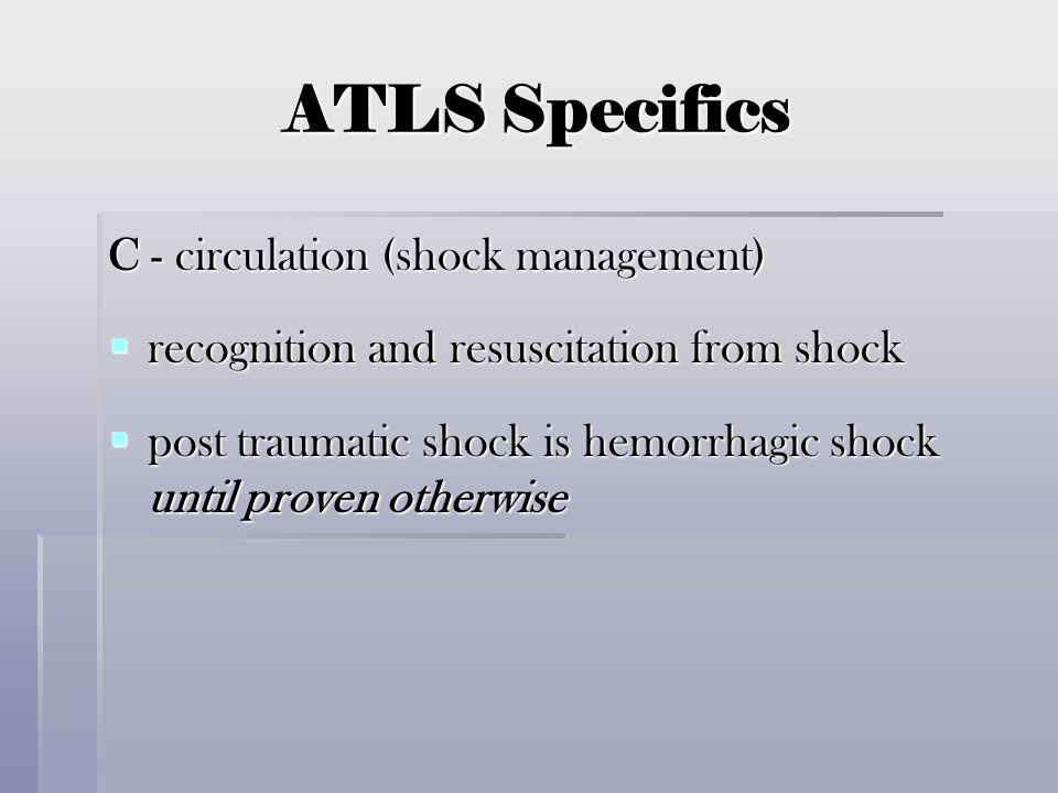 ATLS Specifics C - circulation (shock management)  recognition and resuscitation from shock  post traumatic shock is hemorrhagic shock until proven