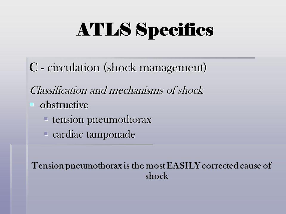 ATLS Specifics C - circulation (shock management) Classification and mechanisms of shock  obstructive  tension pneumothorax  cardiac tamponade Tens