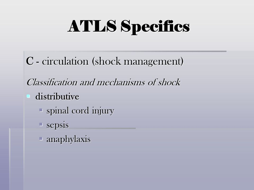 ATLS Specifics C - circulation (shock management) Classification and mechanisms of shock  distributive  spinal cord injury  sepsis  anaphylaxis