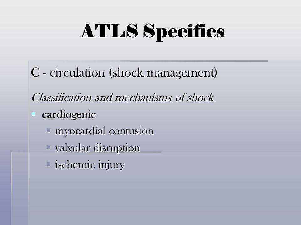 ATLS Specifics C - circulation (shock management) Classification and mechanisms of shock  cardiogenic  myocardial contusion  valvular disruption 
