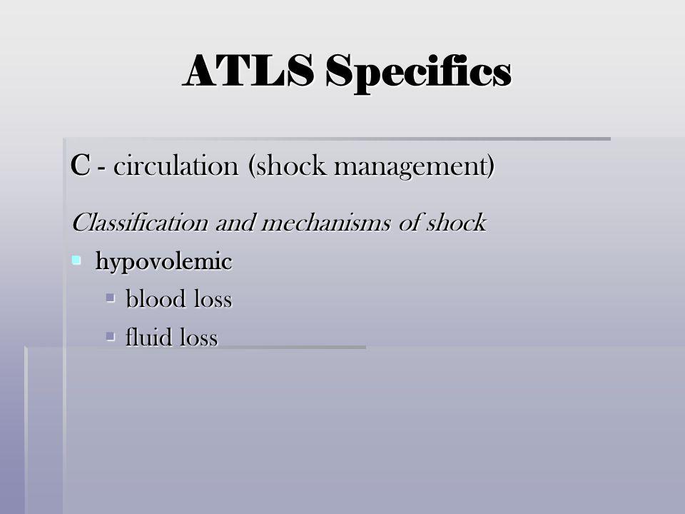 ATLS Specifics C - circulation (shock management) Classification and mechanisms of shock  hypovolemic  blood loss  fluid loss