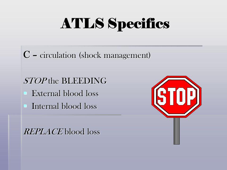 ATLS Specifics C – circulation (shock management) STOP the BLEEDING  External blood loss  Internal blood loss REPLACE blood loss