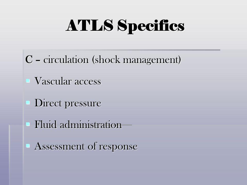 ATLS Specifics C – circulation (shock management)  Vascular access  Direct pressure  Fluid administration  Assessment of response