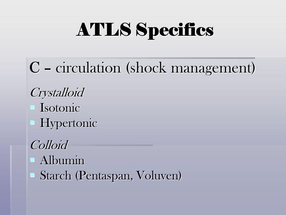 ATLS Specifics C – circulation (shock management) Crystalloid  Isotonic  Hypertonic Colloid  Albumin  Starch (Pentaspan, Voluven)