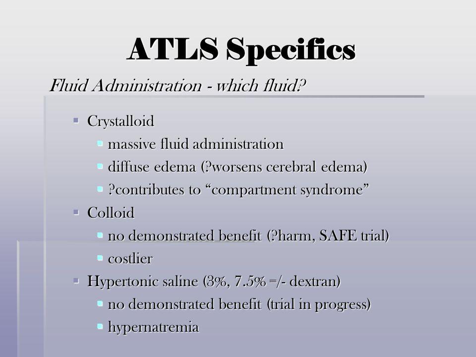 ATLS Specifics Fluid Administration - which fluid?  Crystalloid  massive fluid administration  diffuse edema (?worsens cerebral edema)  ?contribut