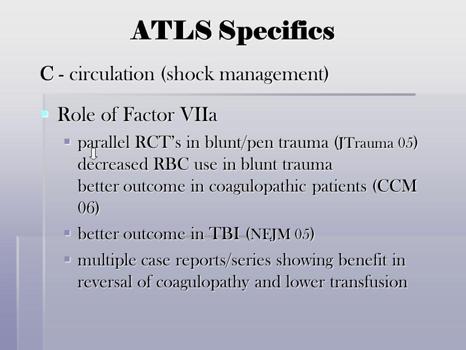 ATLS Specifics C - circulation (shock management)  Role of Factor VIIa  parallel RCT's in blunt/pen trauma ( JTrauma 05 ) decreased RBC use in blunt