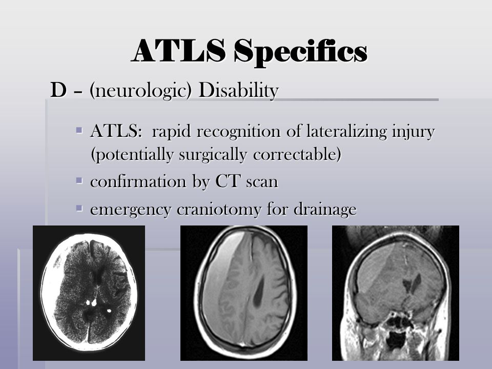 ATLS Specifics D – (neurologic) Disability  ATLS: rapid recognition of lateralizing injury (potentially surgically correctable)  confirmation by CT