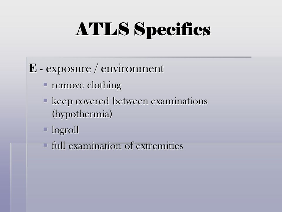 ATLS Specifics E - exposure / environment  remove clothing  keep covered between examinations (hypothermia)  logroll  full examination of extremit