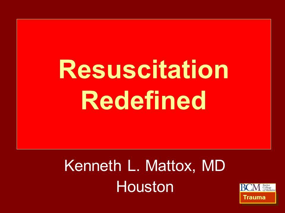 Resuscitation Redefined Kenneth L. Mattox, MD Houston Trauma