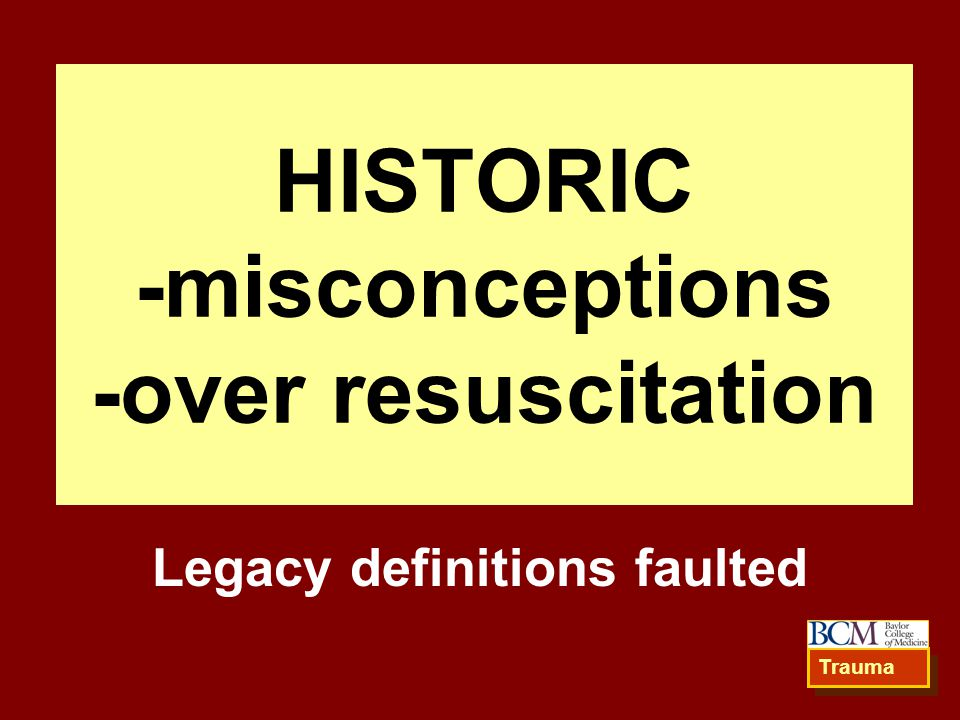HISTORIC -misconceptions -over resuscitation Legacy definitions faulted Trauma