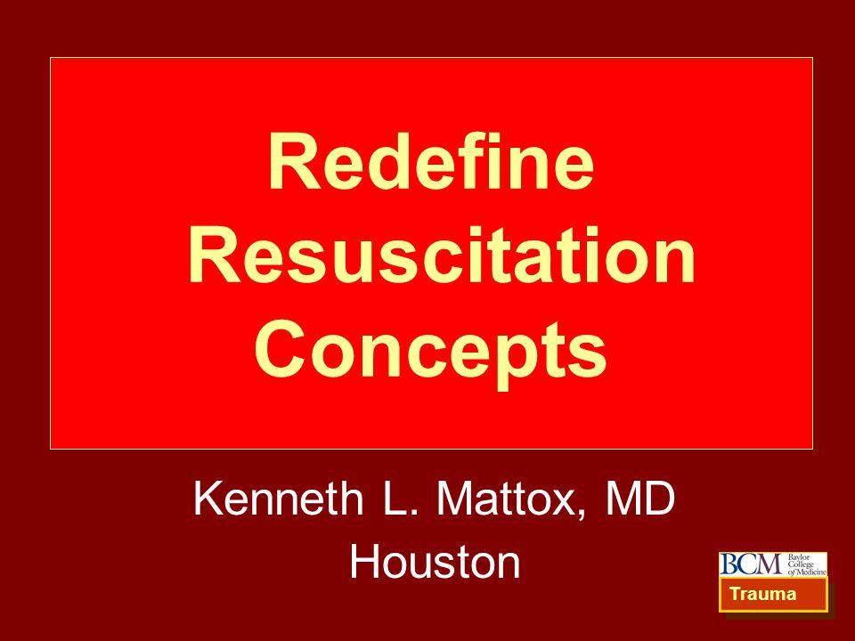 Redefine Resuscitation Concepts Kenneth L. Mattox, MD Houston Trauma