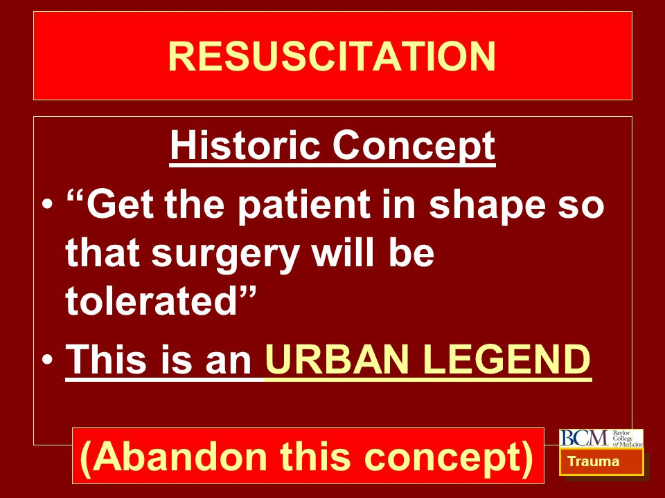 RESUSCITATION Historic Concept Get the patient in shape so that surgery will be tolerated This is an URBAN LEGEND Trauma (Abandon this concept)