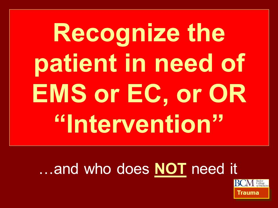 Recognize the patient in need of EMS or EC, or OR Intervention …and who does NOT need it Trauma