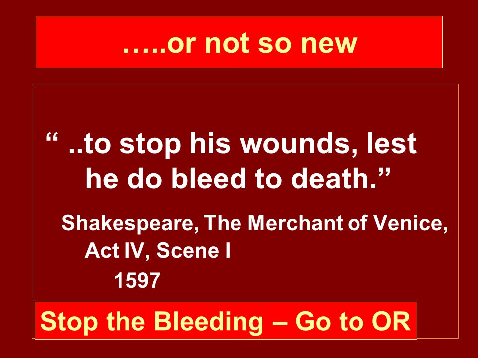 …..or not so new ..to stop his wounds, lest he do bleed to death. Shakespeare, The Merchant of Venice, Act IV, Scene I 1597 Stop the Bleeding – Go to OR