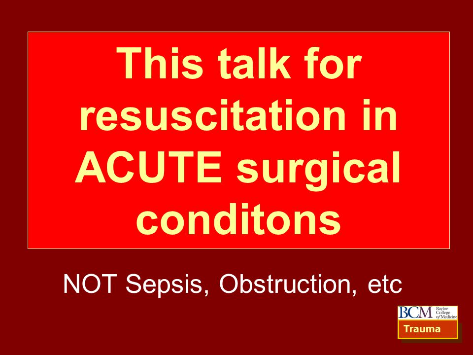 This talk for resuscitation in ACUTE surgical conditons NOT Sepsis, Obstruction, etc Trauma