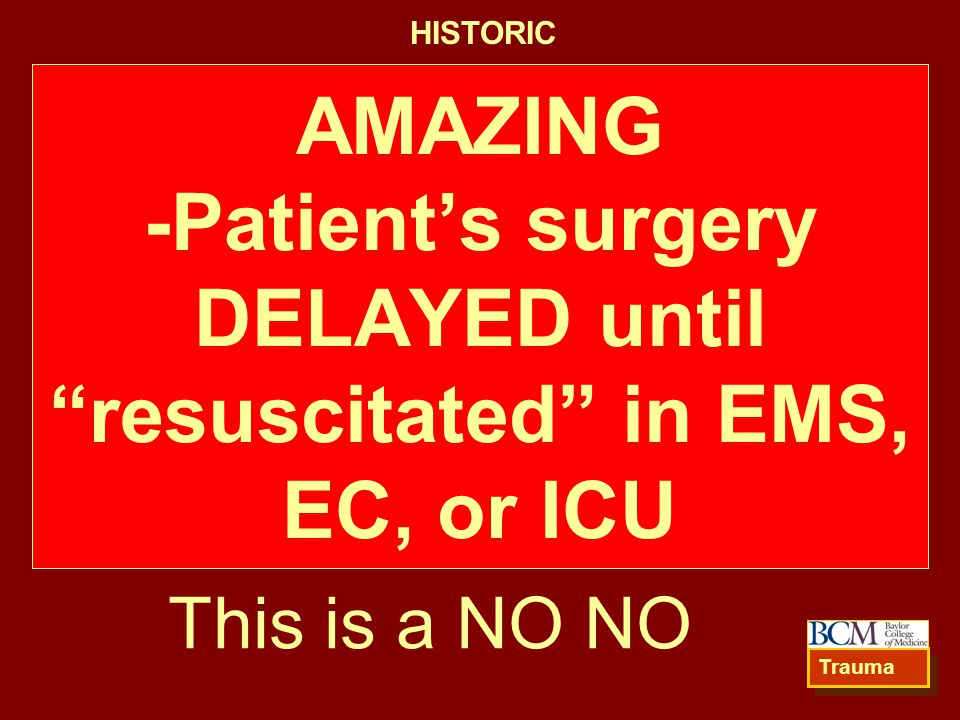 AMAZING -Patient's surgery DELAYED until resuscitated in EMS, EC, or ICU Trauma This is a NO NO HISTORIC