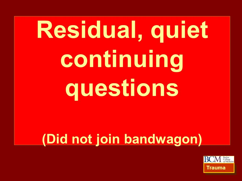 Residual, quiet continuing questions (Did not join bandwagon) Trauma