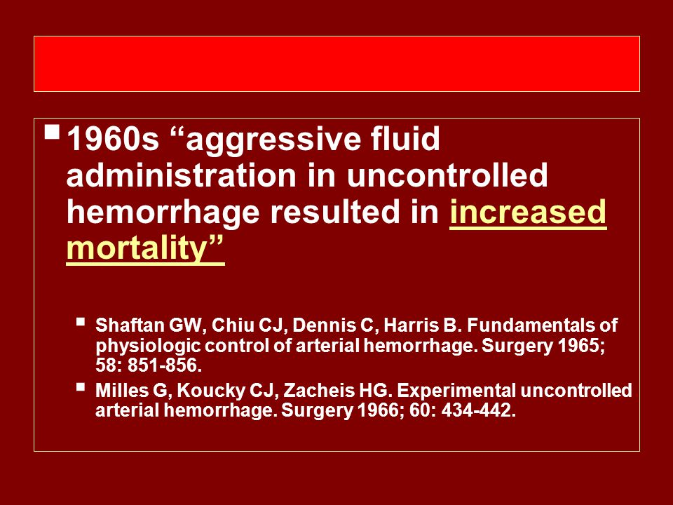  1960s aggressive fluid administration in uncontrolled hemorrhage resulted in increased mortality  Shaftan GW, Chiu CJ, Dennis C, Harris B.