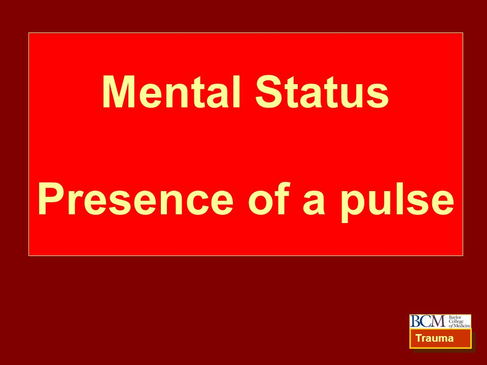 Mental Status Presence of a pulse Trauma