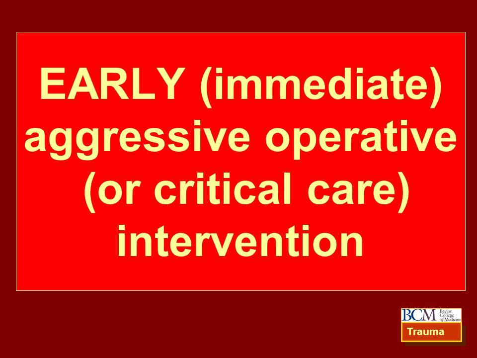 EARLY (immediate) aggressive operative (or critical care) intervention Trauma