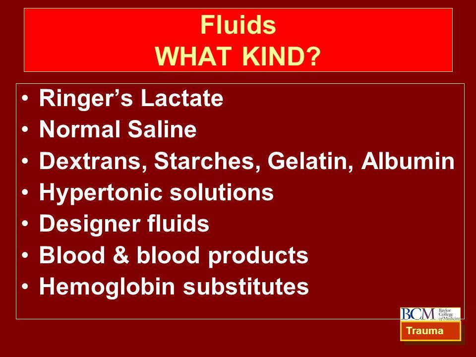 Fluids WHAT KIND? Ringer's Lactate Normal Saline Dextrans, Starches, Gelatin, Albumin Hypertonic solutions Designer fluids Blood & blood products Hemo