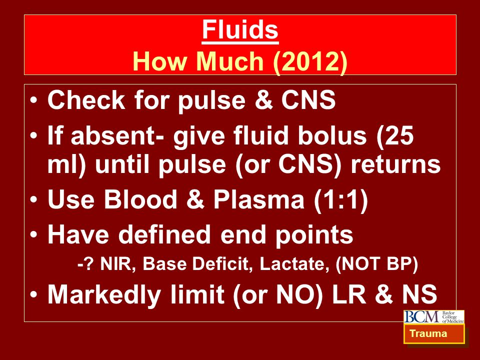 Fluids How Much (2012) Check for pulse & CNS If absent- give fluid bolus (25 ml) until pulse (or CNS) returns Use Blood & Plasma (1:1) Have defined end points -.