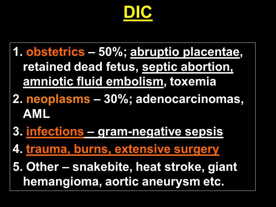 DIC 1. obstetrics – 50%; abruptio placentae, retained dead fetus, septic abortion, amniotic fluid embolism, toxemia 2. neoplasms – 30%; adenocarcinoma