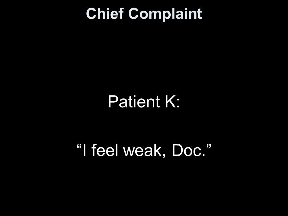 Chief Complaint Patient K: I feel weak, Doc.