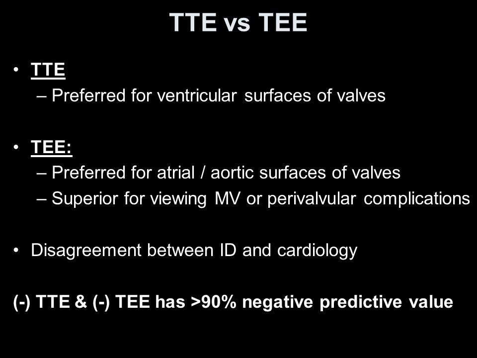 TTE vs TEE TTE –Preferred for ventricular surfaces of valves TEE: –Preferred for atrial / aortic surfaces of valves –Superior for viewing MV or perivalvular complications Disagreement between ID and cardiology (-) TTE & (-) TEE has >90% negative predictive value