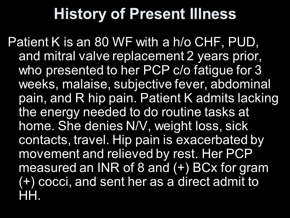 History of Present Illness Patient K is an 80 WF with a h/o CHF, PUD, and mitral valve replacement 2 years prior, who presented to her PCP c/o fatigue for 3 weeks, malaise, subjective fever, abdominal pain, and R hip pain.