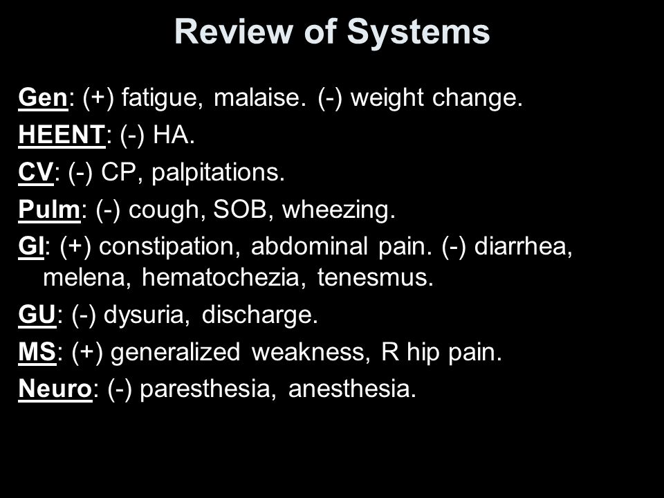 Review of Systems Gen: (+) fatigue, malaise. (-) weight change.