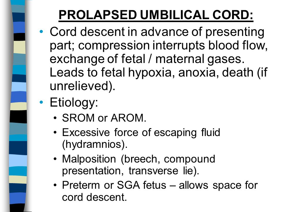 PROLAPSED UMBILICAL CORD: Cord descent in advance of presenting part; compression interrupts blood flow, exchange of fetal / maternal gases. Leads to