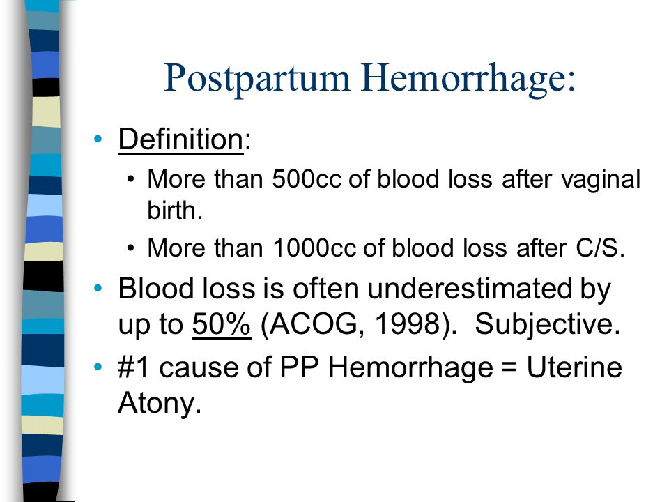 Postpartum Hemorrhage: Definition: More than 500cc of blood loss after vaginal birth. More than 1000cc of blood loss after C/S. Blood loss is often un