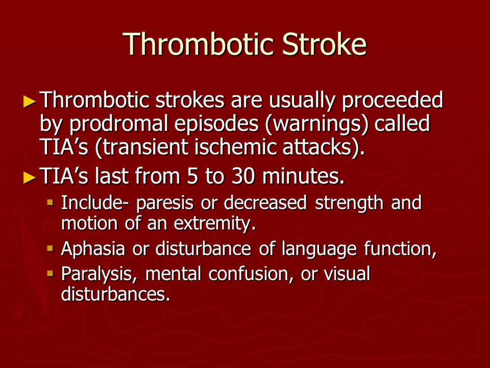 Thrombotic Stroke ► Thrombotic strokes are usually proceeded by prodromal episodes (warnings) called TIA's (transient ischemic attacks).