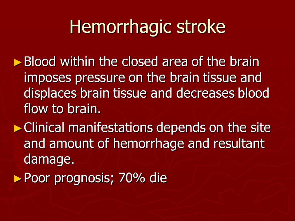 Hemorrhagic stroke ► Blood within the closed area of the brain imposes pressure on the brain tissue and displaces brain tissue and decreases blood flow to brain.
