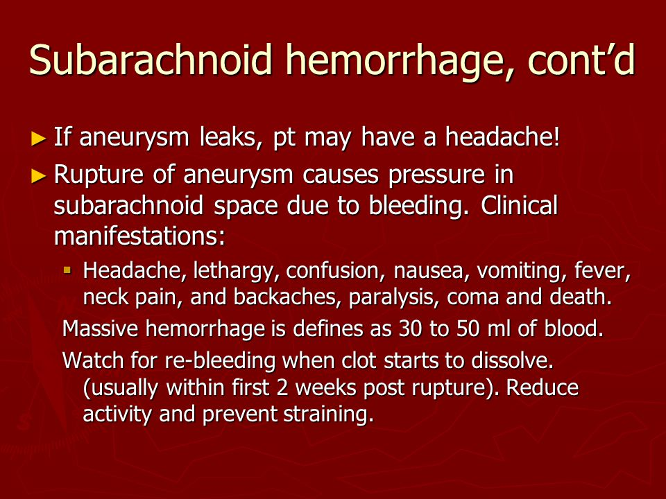 Subarachnoid hemorrhage, cont'd ► If aneurysm leaks, pt may have a headache.