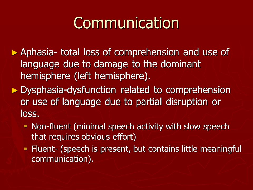 Communication ► Aphasia- total loss of comprehension and use of language due to damage to the dominant hemisphere (left hemisphere).