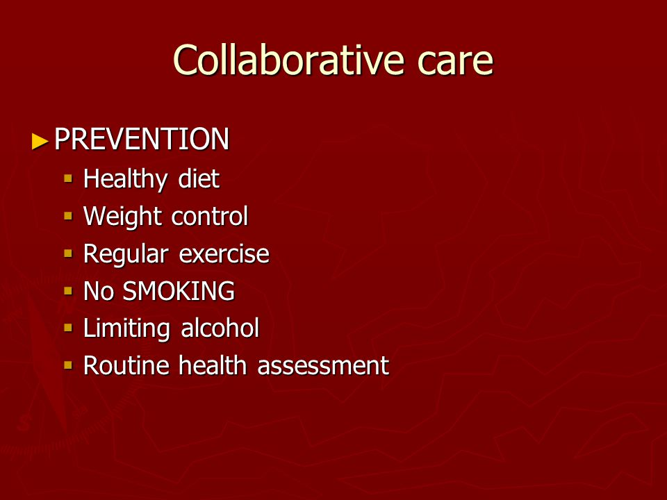 Collaborative care ► PREVENTION  Healthy diet  Weight control  Regular exercise  No SMOKING  Limiting alcohol  Routine health assessment