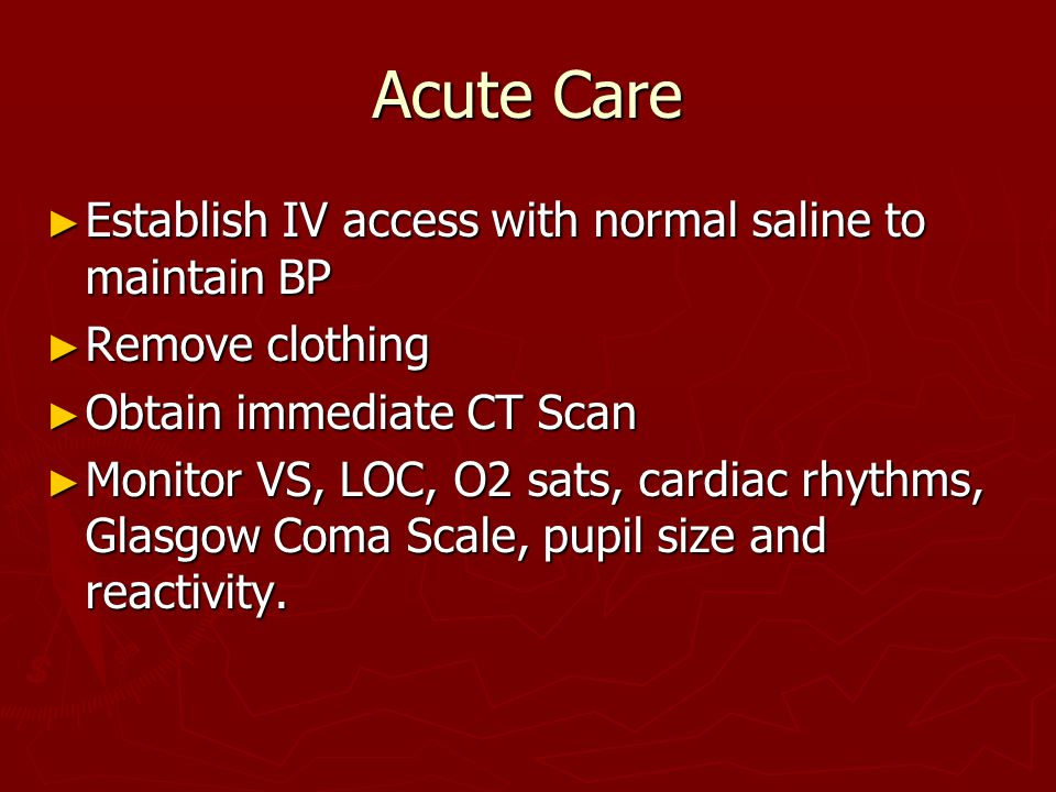Acute Care ► Establish IV access with normal saline to maintain BP ► Remove clothing ► Obtain immediate CT Scan ► Monitor VS, LOC, O2 sats, cardiac rhythms, Glasgow Coma Scale, pupil size and reactivity.