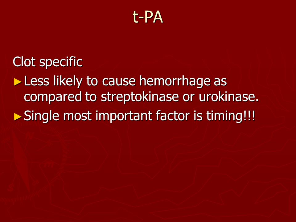 t-PA Clot specific ► Less likely to cause hemorrhage as compared to streptokinase or urokinase.