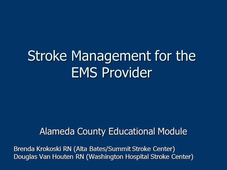 Stroke Management for the EMS Provider Alameda County Educational Module Brenda Krokoski RN (Alta Bates/Summit Stroke Center) Douglas Van Houten RN (W