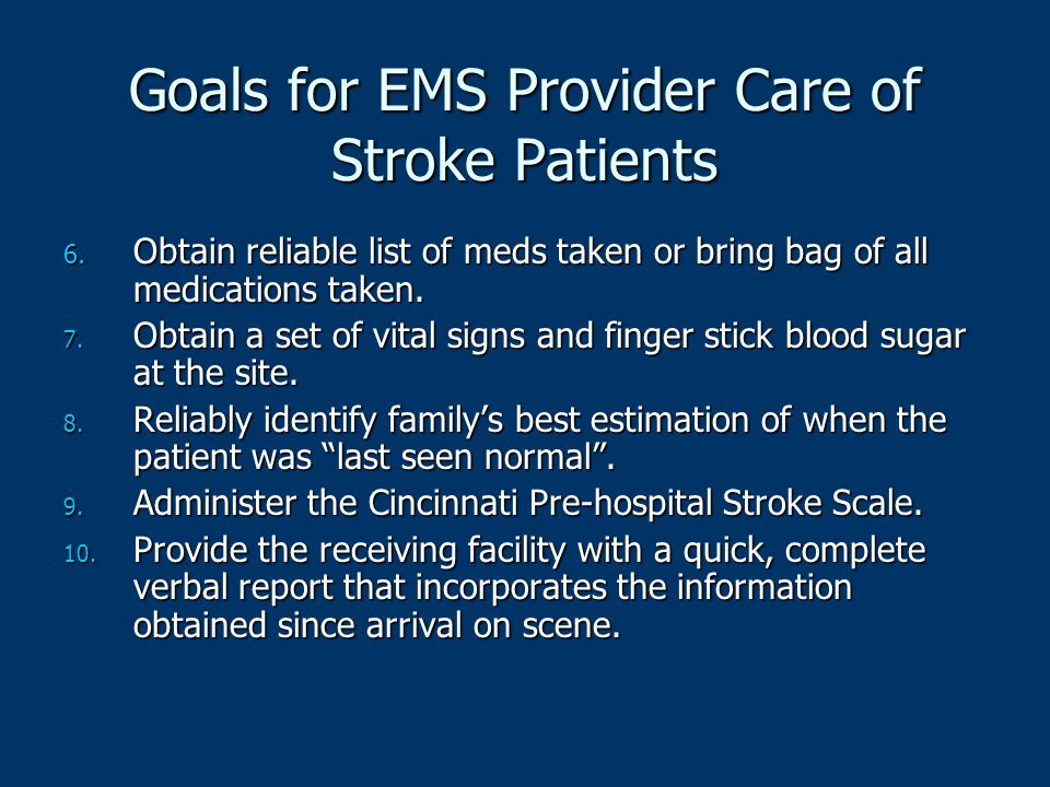 Goals for EMS Provider Care of Stroke Patients 6. Obtain reliable list of meds taken or bring bag of all medications taken. 7. Obtain a set of vital s