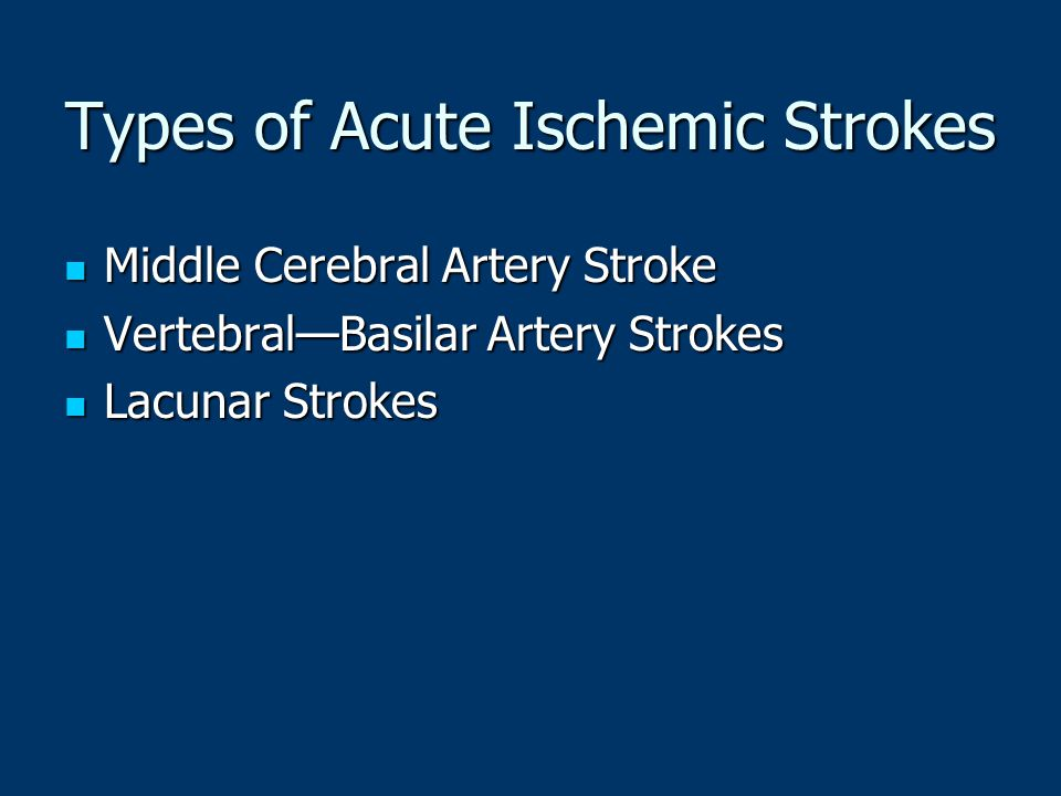 Types of Acute Ischemic Strokes Middle Cerebral Artery Stroke Middle Cerebral Artery Stroke Vertebral—Basilar Artery Strokes Vertebral—Basilar Artery