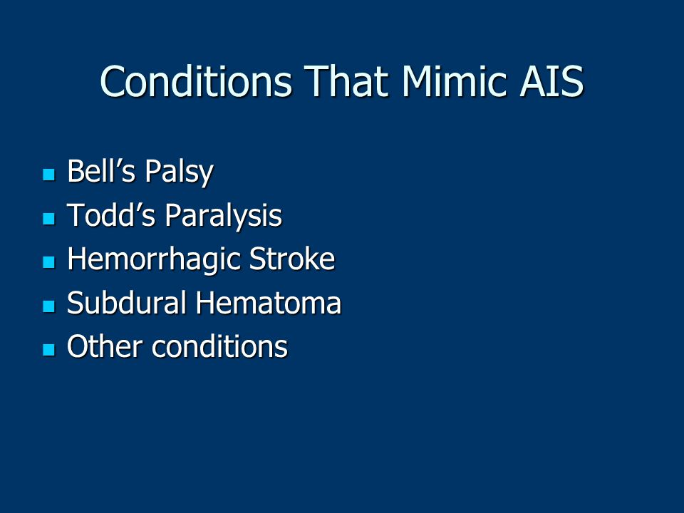 Conditions That Mimic AIS Bell's Palsy Bell's Palsy Todd's Paralysis Todd's Paralysis Hemorrhagic Stroke Hemorrhagic Stroke Subdural Hematoma Subdural